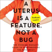 A Uterus Is a Feature, Not a Bug