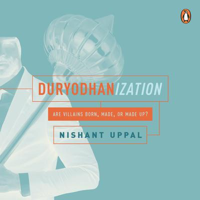 Duryodhanization: Are villains born, made, or made up?
