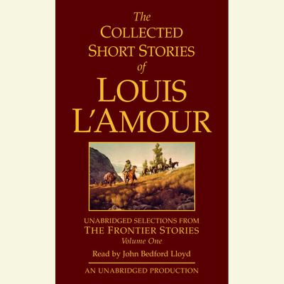 The Collected Short Stories of Louis L'Amour: Unabridged Selections from The Frontier Stories: Volume 1 - Abridged