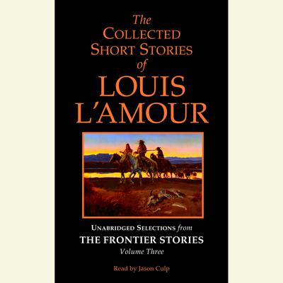 The Collected Short Stories of Louis L'Amour: Unabridged Selections from The Frontier Stories: Volume 3 - Abridged