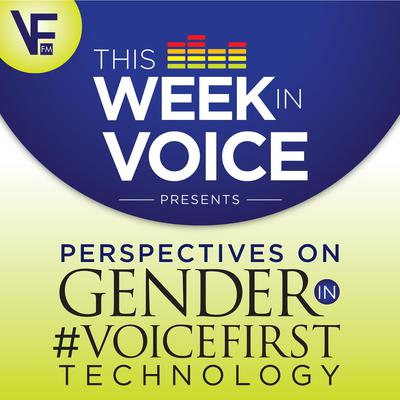 This Week In Voice Presents: Perspectives On Gender In VoiceFirst Technology