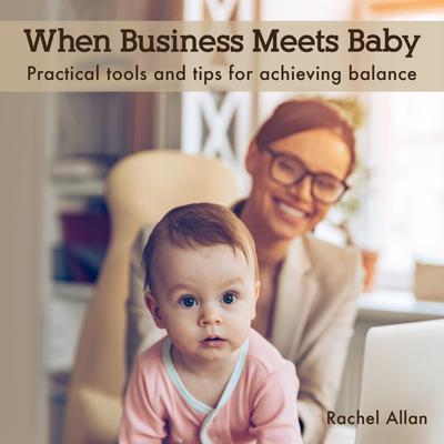 When Business Meets Baby: Practical tools and tips for achieving balance