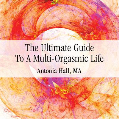 The Ultimate Guide to a Multi-Orgasmic Life
