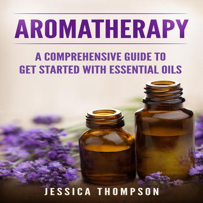 Aromatherapy: A Comprehensive Guide To Get Started With Essential Oils