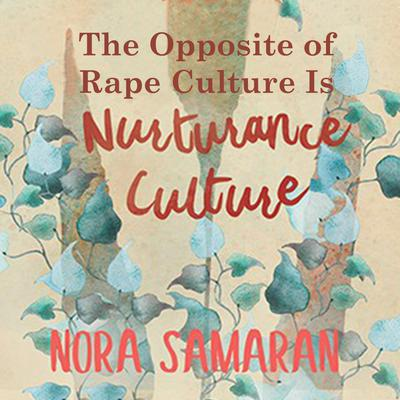 The Opposite of Rape Culture is Nurturance Culture