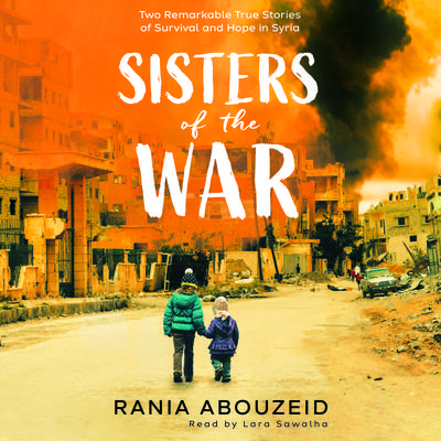 Sisters of the War: Two Remarkable True Stories of Survival and Hope in Syria