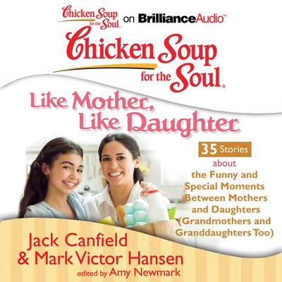 Chicken Soup for the Soul: Like Mother, Like Daughter - 35 Stories about the Funny and Special Moments Between Mothers and Daughters (Grandmothers and Granddaughters Too)