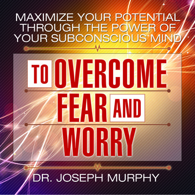 Maximize Your Potential Through the Power Your Subconscious Mind to Overcome Fear and Worry