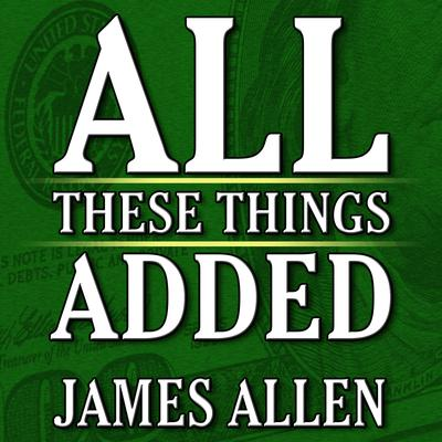All These Things Added  plus As He Thought: The Life James Allen