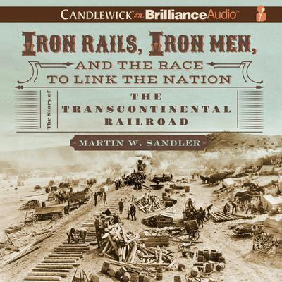 Iron Rails, Iron Men, and the Race to Link the Nation