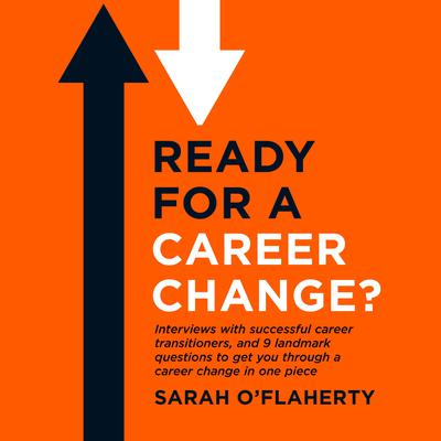 Ready For A Career Change?: Interviews with successful career transitioners, and 9 landmark questions to get you through a career change in one piece.
