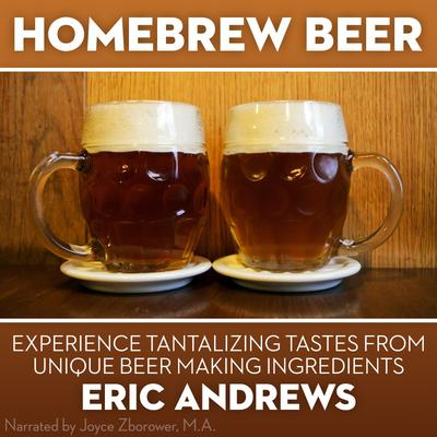 Homebrew Beer -- Experience Tantalizing Tastes From Unique Beer Making ingredients