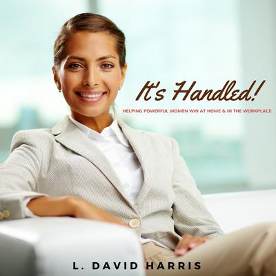 It's Handled! Helping Powerful Women Win at Home & in the Workplace