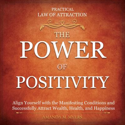 Practical Law of Attraction | The Power of Positivity: Align Yourself with the Manifesting Conditions and Successfully Attract Wealth, Health, and Happiness