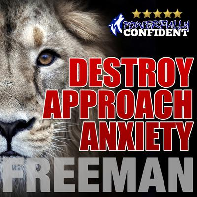 Destroy Approach Anxiety: Being Fearlessly Confident with Women