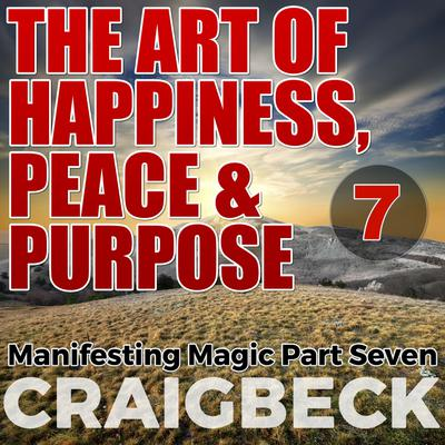 The Art of Happiness, Peace & Purpose: Manifesting Magic Part 7