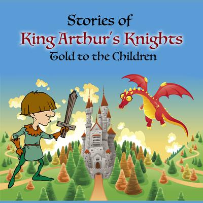 Stories of King Arthur's Knights Told to the Children