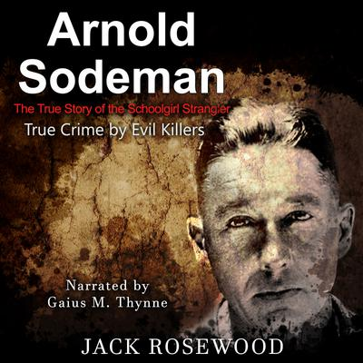 Arnold Sodeman: The True Story of the Schoolgirl Strangler - Abridged