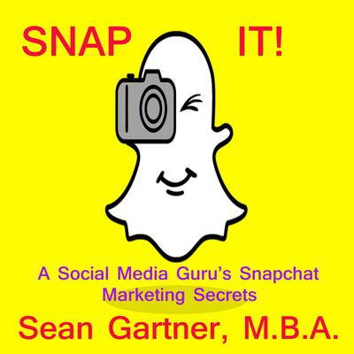 Snap It! - A Social media Guru's Snapchat Marketing Secrets