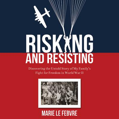 Risking and Resisting: Discovering the Untold Story of My Family's Fight for Freedom in World War II