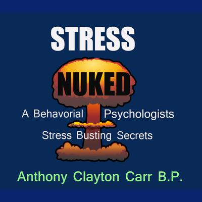 Stress Nuked - A Behavorial Psycholgists Stress Busting Secrets