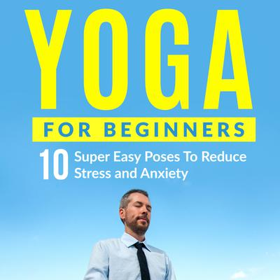 Yoga For Beginners: 10 Super Easy Poses To Reduce Stress and Anxiety