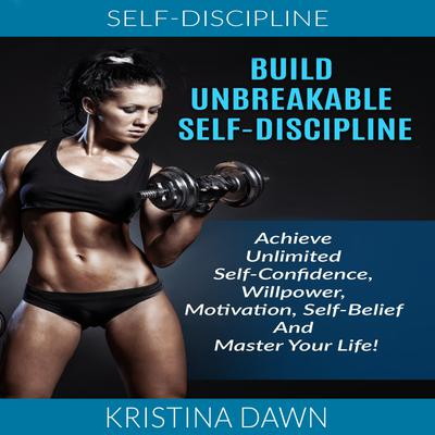 Self-Discipline: Build Unbreakable Self-Discipline: Achieve Unlimited Self-Confidence, Willpower, Motivation, Self-Belief And Master Your Life!