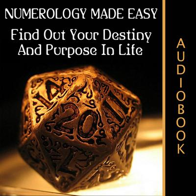 Numerology Made Easy: Find Out Your Destiny And Purpose In Life