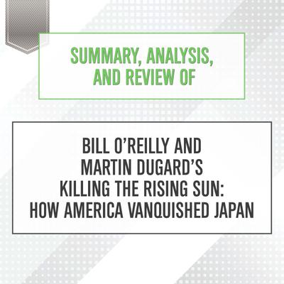 Summary, Analysis, and Review of Bill O'Reilly and Martin Dugard's Killing the Rising Sun: How America Vanquished Japan