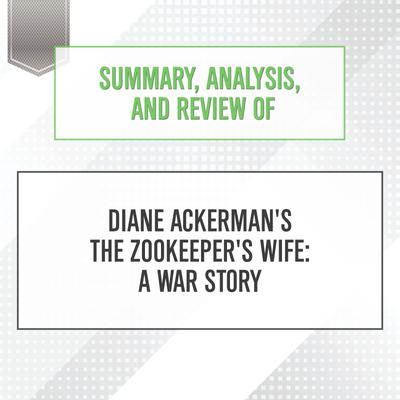 Summary, Analysis, and Review of Diane Ackerman's The Zookeeper's Wife: A War Story