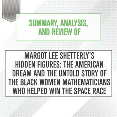 Summary, Analysis, and Review of Margot Lee Shetterly's Hidden Figures: The American Dream and the Untold Story of the Black Women Mathematicians Who Helped Win the Space Race