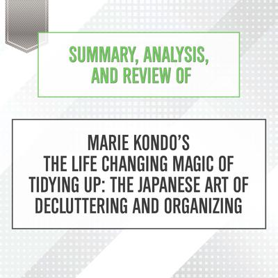 Summary, Analysis, and Review of Marie Kondo's The Life Changing Magic of Tidying Up: The Japanese Art of Decluttering and Organizing