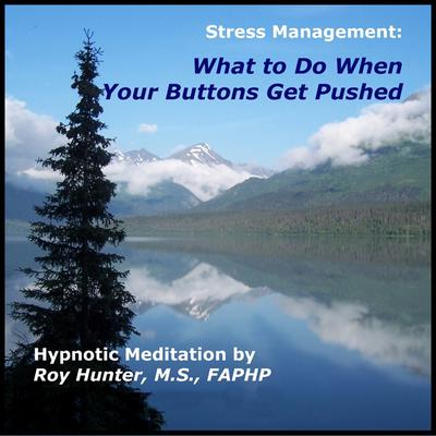 Managing Stress: What To Do When Your Buttons Get Pushed