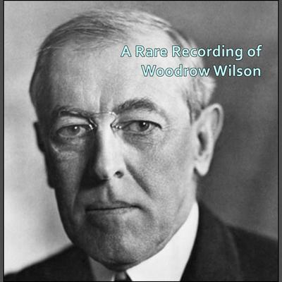 A Rare Recording of Woodrow Wilson