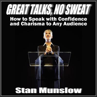 Great Talks, No Sweat:  How to Speak with Confidence and Charisma to Any Audience
