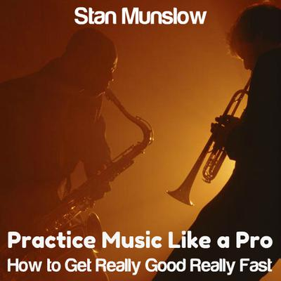 Practice Music Like A Pro: How to Get Really Good Really Fast