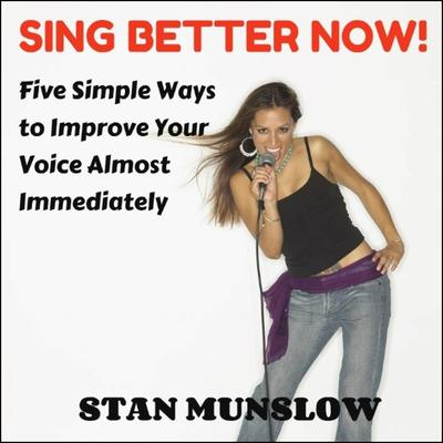 Sing Better Now! Five Simple Ways to Improve Your Voice Almost Immediately