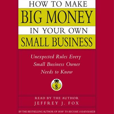 How to Make Big Money In Your Own Small Business - Abridged