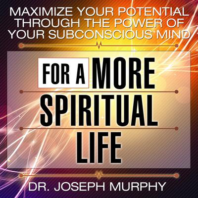 Maximize Your Potential Through the Power Your Subconscious Mind for a More Spiritual Life