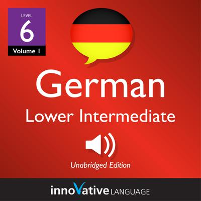 Learn German - Level 6: Lower Intermediate German, Volume 1