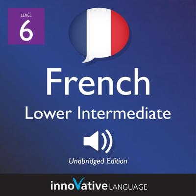 Learn French - Level 6: Lower Intermediate French, Volume 1