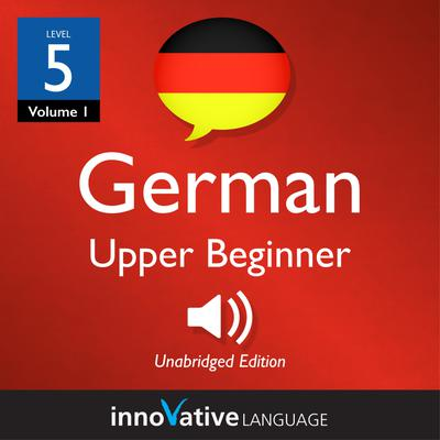 Learn German - Level 5: Upper Beginner German, Volume 1