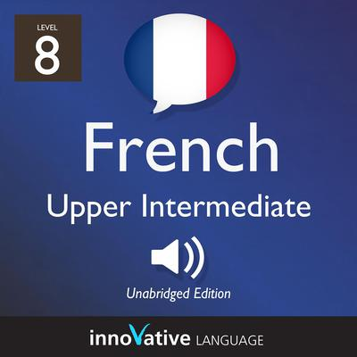 Learn French - Level 8: Upper Intermediate French, Volume 1