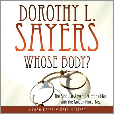 Whose Body?: The Singular Adventure of the Man with the Golden Pince-Nez: A Lord Peter Wimsey Mystery