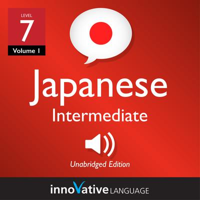 Learn Japanese - Level 7: Intermediate Japanese, Volume 1