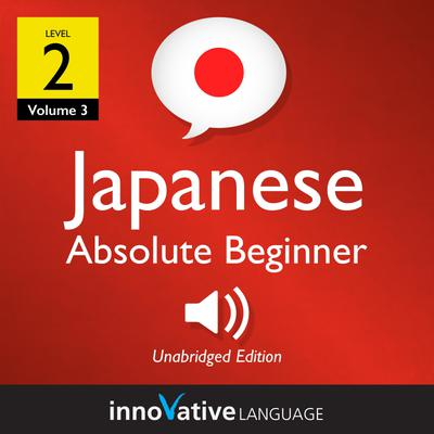 Learn Japanese - Level 2: Absolute Beginner Japanese, Volume 3