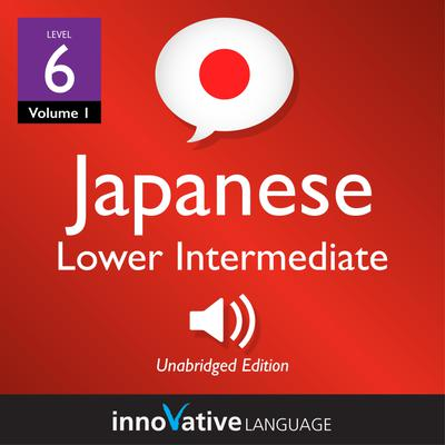 Learn Japanese - Level 6: Lower Intermediate Japanese, Volume 1