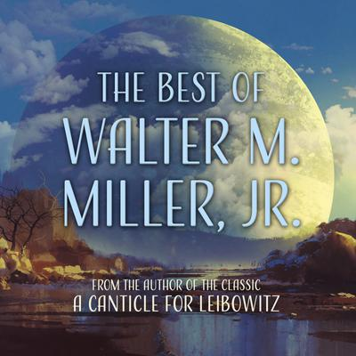 The Best of Walter M. Miller, Jr.