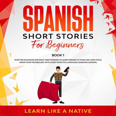 Spanish Short Stories for Beginners Book 1: Over 100 Dialogues and Daily Used Phrases to Learn Spanish in Your Car. Have Fun & Grow Your Vocabulary, with Crazy Effective Language Learning Lessons