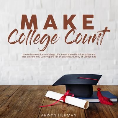 Make College Count: The Ultimate Guide to College Life, Learn Valuable Information and Tips on How You Can Prepare for an Exciting Journey of College Life
